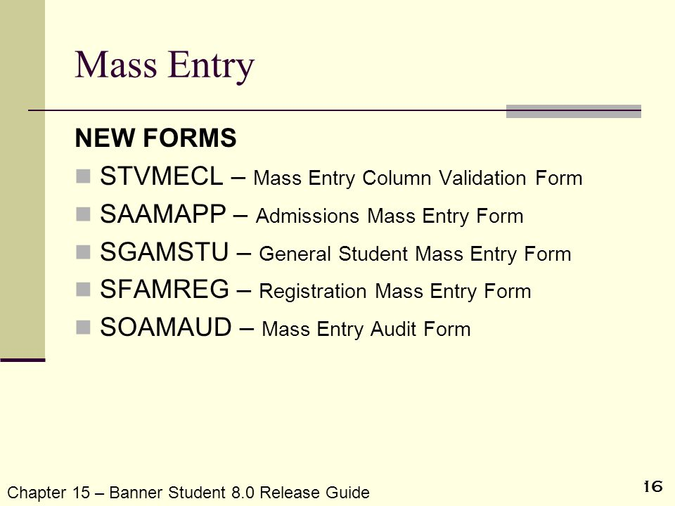 16 Mass Entry NEW FORMS STVMECL – Mass Entry Column Validation Form SAAMAPP – Admissions Mass Entry Form SGAMSTU – General Student Mass Entry Form SFA