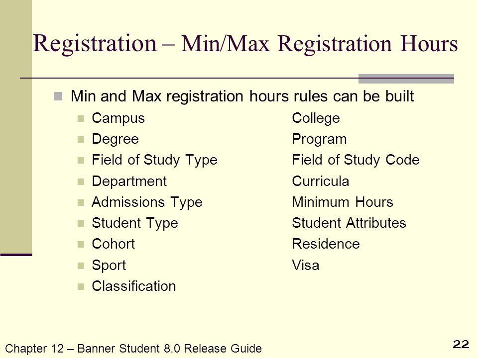 22 Registration – Min/Max Registration Hours Min and Max registration hours rules can be built CampusCollege DegreeProgram Field of Study TypeField of