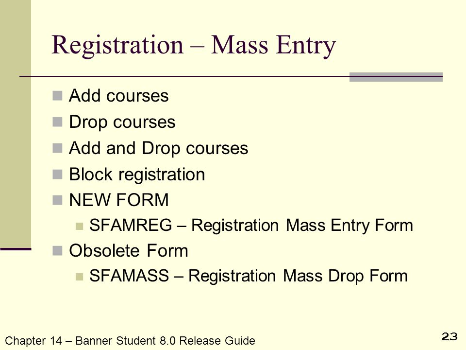 23 Registration – Mass Entry Add courses Drop courses Add and Drop courses Block registration NEW FORM SFAMREG – Registration Mass Entry Form Obsolete