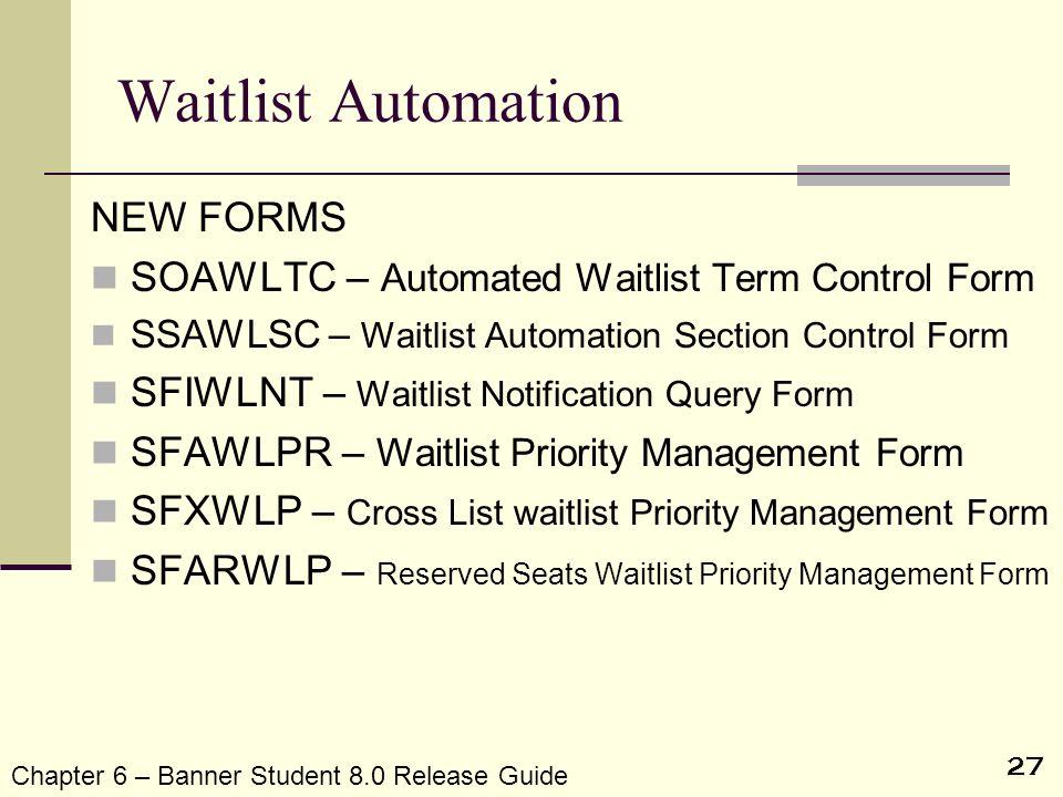 27 Waitlist Automation NEW FORMS SOAWLTC – Automated Waitlist Term Control Form SSAWLSC – Waitlist Automation Section Control Form SFIWLNT – Waitlist