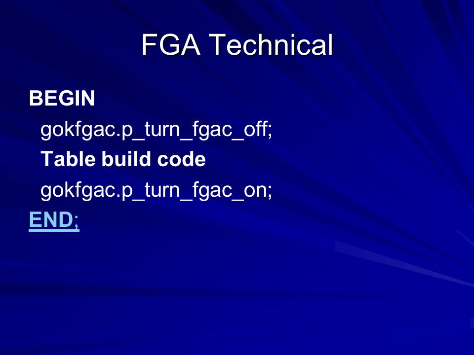 BEGIN gokfgac.p_turn_fgac_off; Table build code gokfgac.p_turn_fgac_on; END;