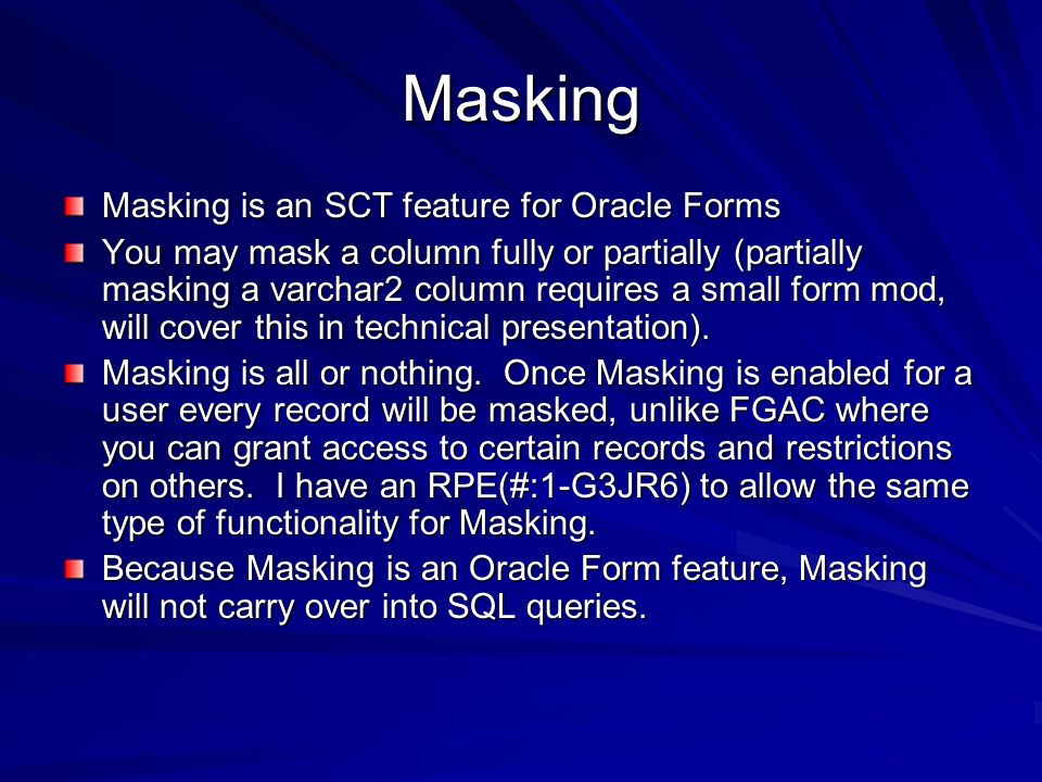 Masking Masking is an SCT feature for Oracle Forms You may mask a column fully or partially (partially masking a varchar2 column requires a small form mod, will cover this in technical presentation).