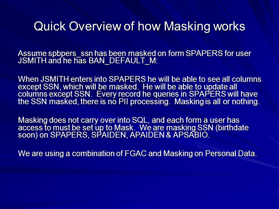 Quick Overview of how Masking works Assume spbpers_ssn has been masked on form SPAPERS for user JSMITH and he has BAN_DEFAULT_M: When JSMITH enters into SPAPERS he will be able to see all columns except SSN, which will be masked.