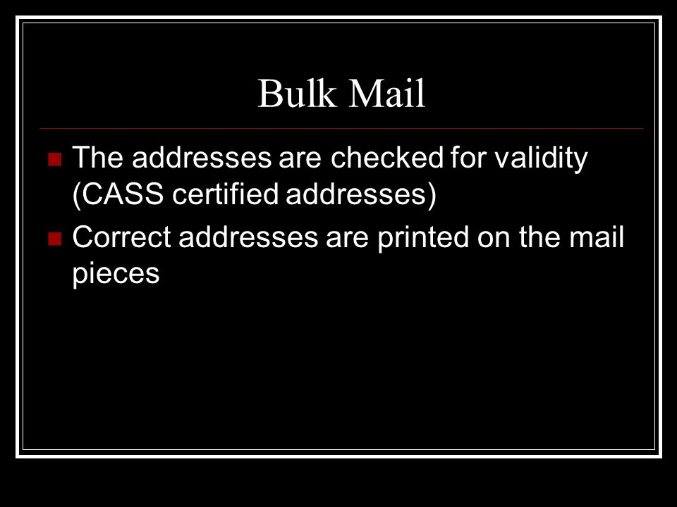 Bulk Mail The addresses are checked for validity (CASS certified addresses) Correct addresses are printed on the mail pieces