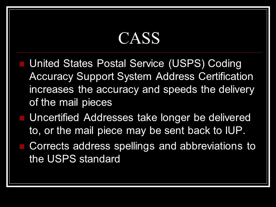 CASS United States Postal Service (USPS) Coding Accuracy Support System Address Certification increases the accuracy and speeds the delivery of the ma