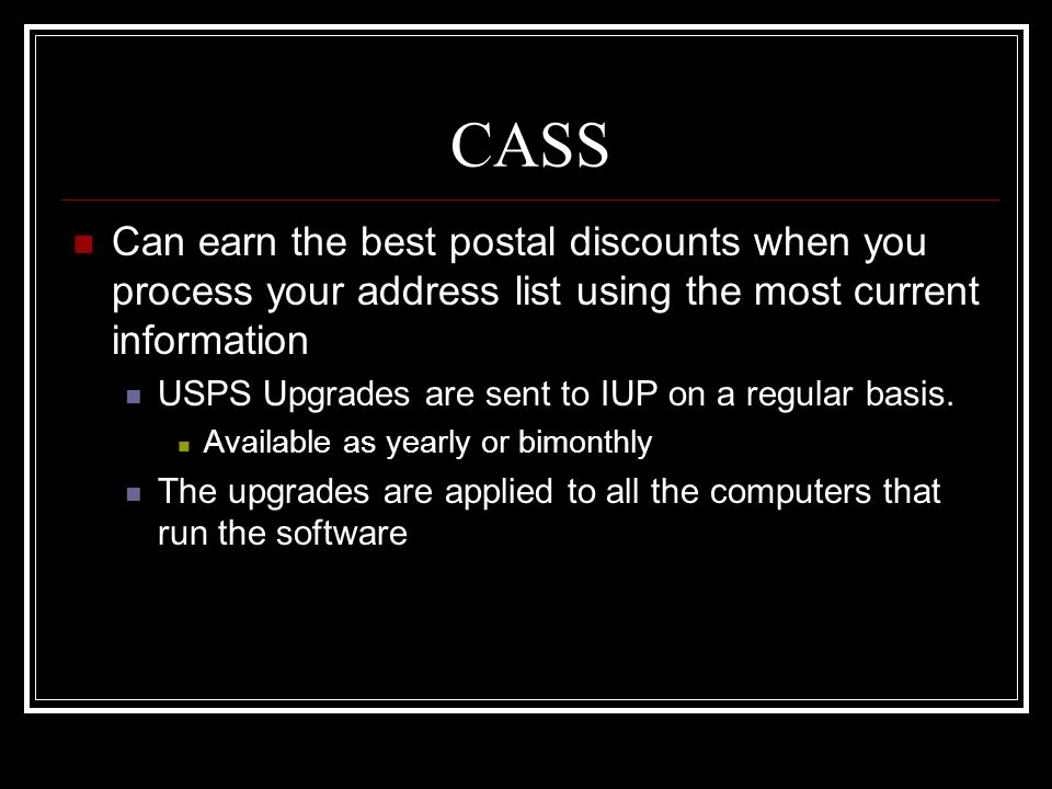 CASS Can earn the best postal discounts when you process your address list using the most current information USPS Upgrades are sent to IUP on a regul