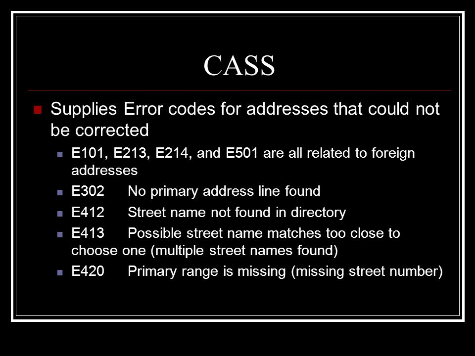 CASS Supplies Error codes for addresses that could not be corrected E101, E213, E214, and E501 are all related to foreign addresses E302No primary add
