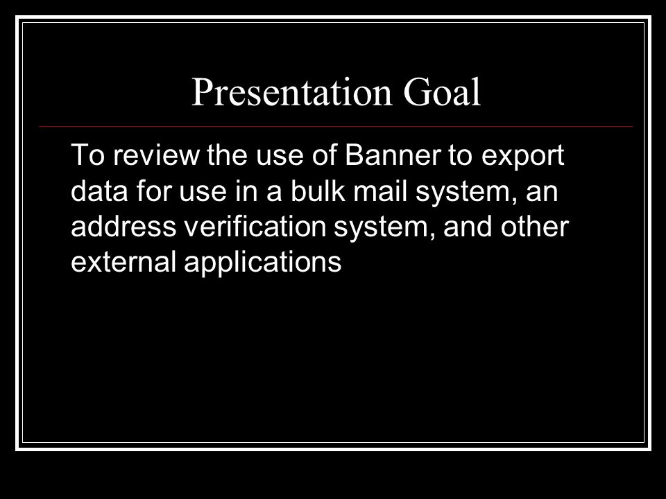 Presentation Goal To review the use of Banner to export data for use in a bulk mail system, an address verification system, and other external applica