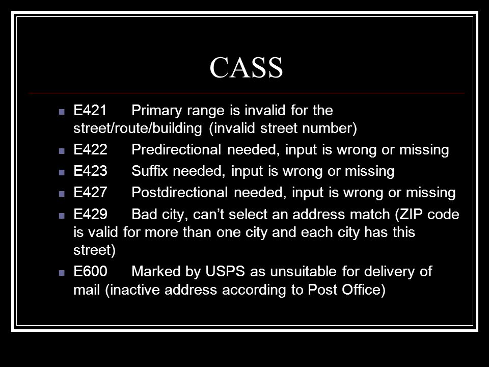 CASS E421Primary range is invalid for the street/route/building (invalid street number) E422Predirectional needed, input is wrong or missing E423Suffi