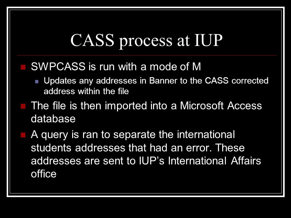 CASS process at IUP SWPCASS is run with a mode of M Updates any addresses in Banner to the CASS corrected address within the file The file is then imp