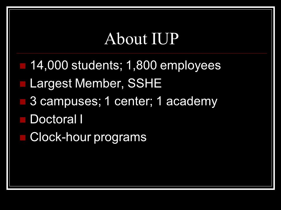 About IUP 14,000 students; 1,800 employees Largest Member, SSHE 3 campuses; 1 center; 1 academy Doctoral I Clock-hour programs