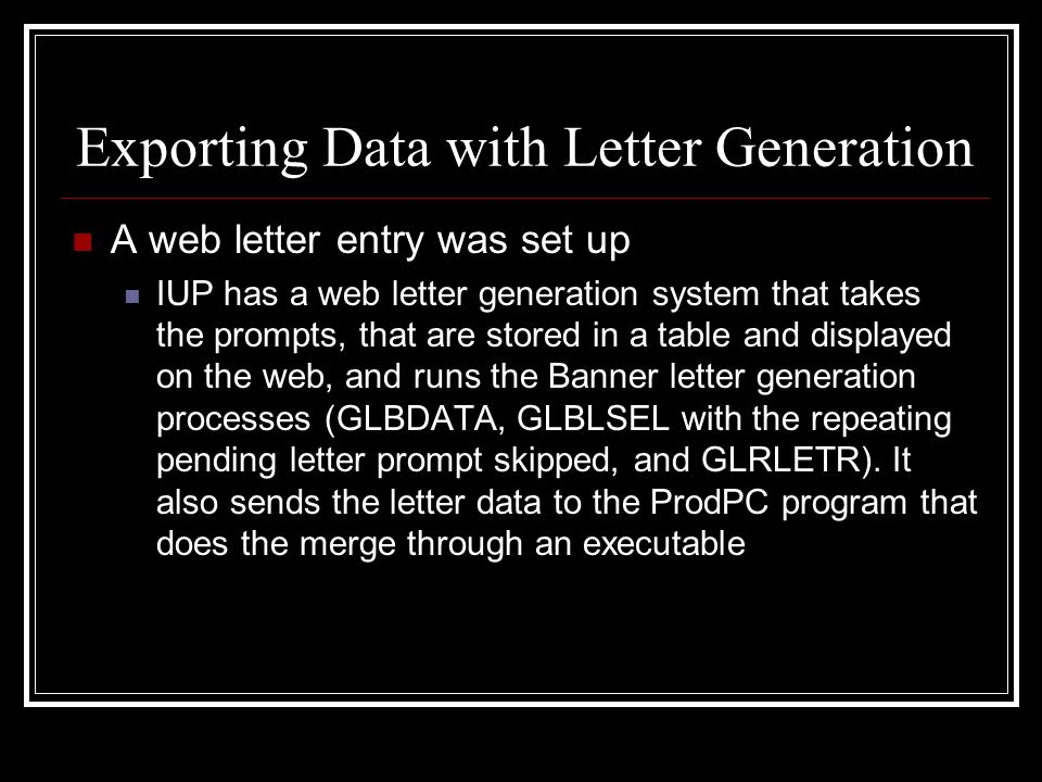 Exporting Data with Letter Generation A web letter entry was set up IUP has a web letter generation system that takes the prompts, that are stored in