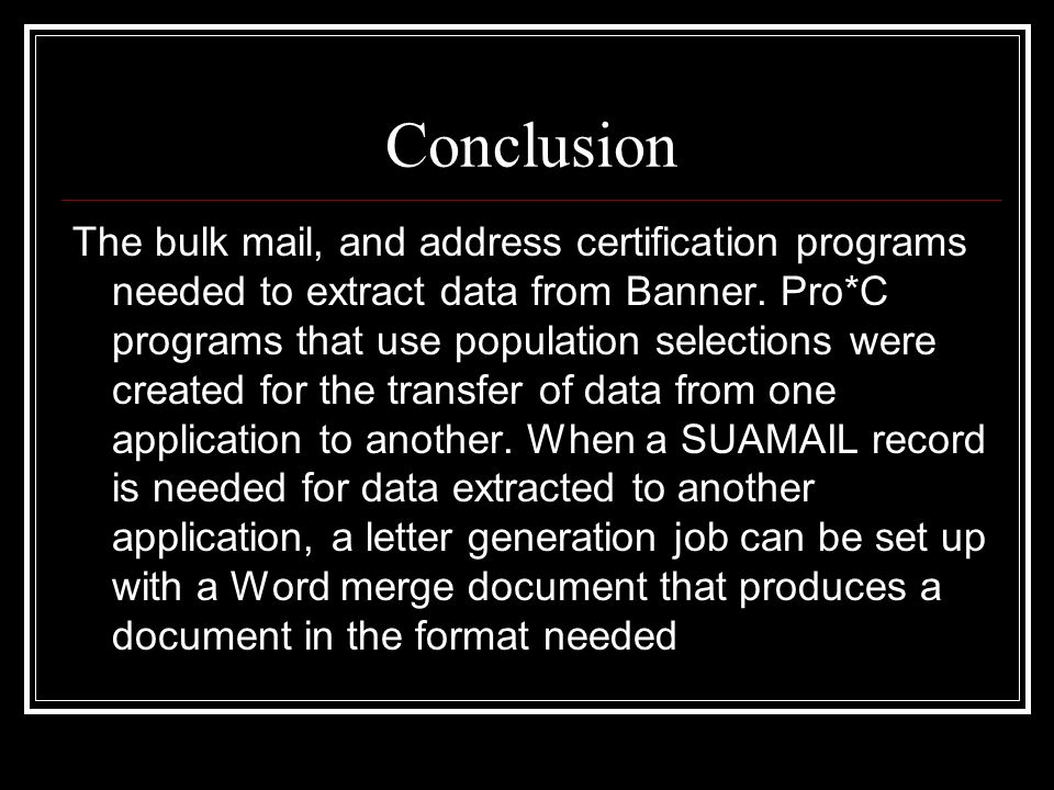 Conclusion The bulk mail, and address certification programs needed to extract data from Banner. Pro*C programs that use population selections were cr