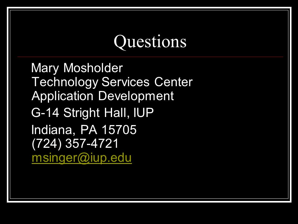 Questions Mary Mosholder Technology Services Center Application Development G-14 Stright Hall, IUP Indiana, PA 15705 (724) 357-4721 msinger@iup.edu ms