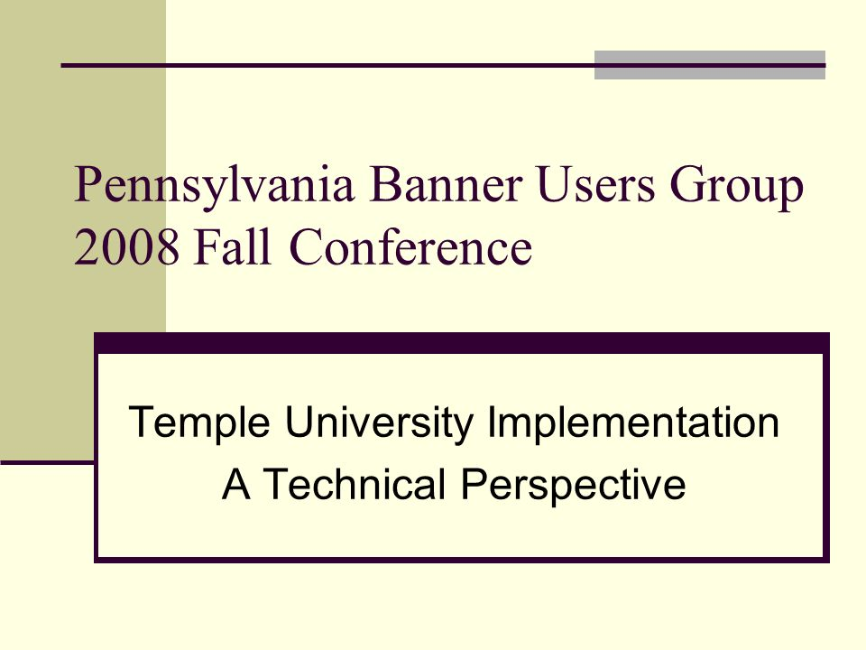 Pennsylvania Banner Users Group 2008 Fall Conference Temple University Implementation A Technical Perspective