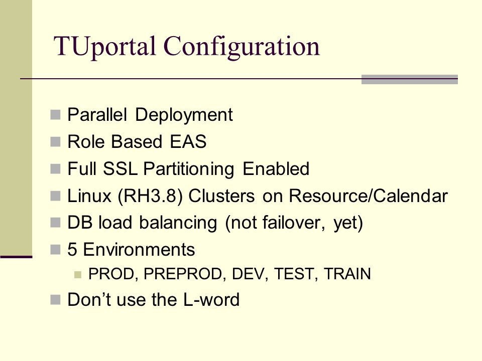 TUportal Configuration Parallel Deployment Role Based EAS Full SSL Partitioning Enabled Linux (RH3.8) Clusters on Resource/Calendar DB load balancing (not failover, yet) 5 Environments PROD, PREPROD, DEV, TEST, TRAIN Dont use the L-word