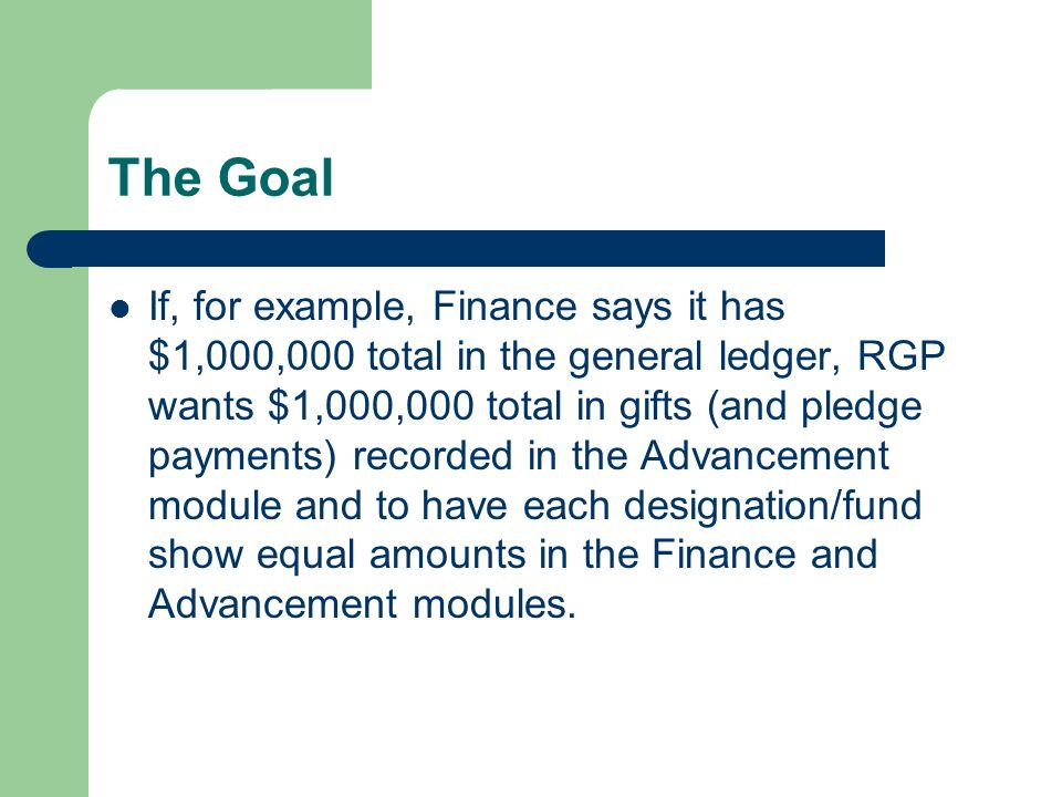 The Goal If, for example, Finance says it has $1,000,000 total in the general ledger, RGP wants $1,000,000 total in gifts (and pledge payments) recorded in the Advancement module and to have each designation/fund show equal amounts in the Finance and Advancement modules.