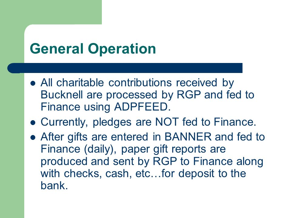 General Operation All charitable contributions received by Bucknell are processed by RGP and fed to Finance using ADPFEED.