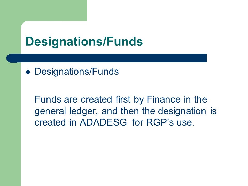 Designations/Funds Funds are created first by Finance in the general ledger, and then the designation is created in ADADESG for RGPs use.