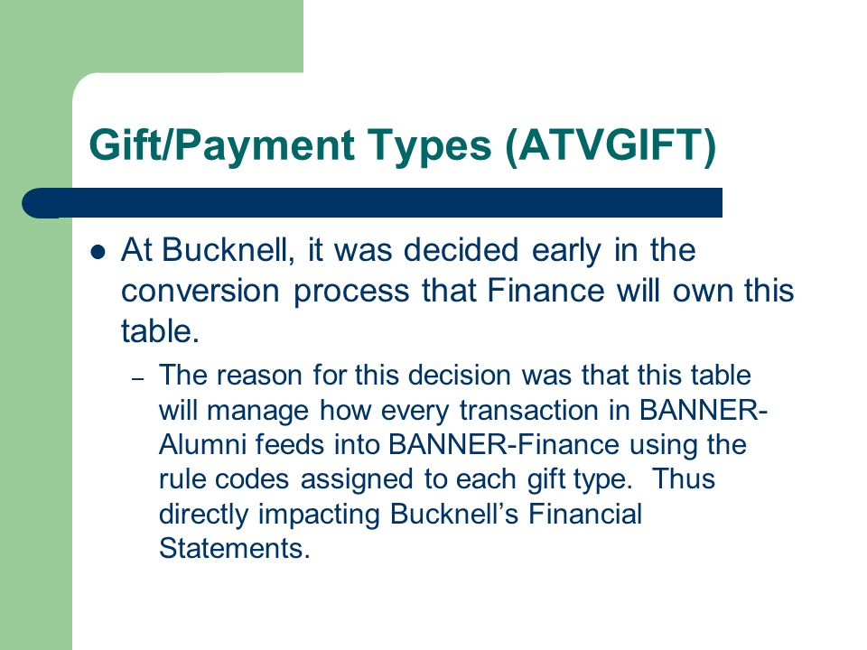 Gift/Payment Types (ATVGIFT) At Bucknell, it was decided early in the conversion process that Finance will own this table. – The reason for this decis