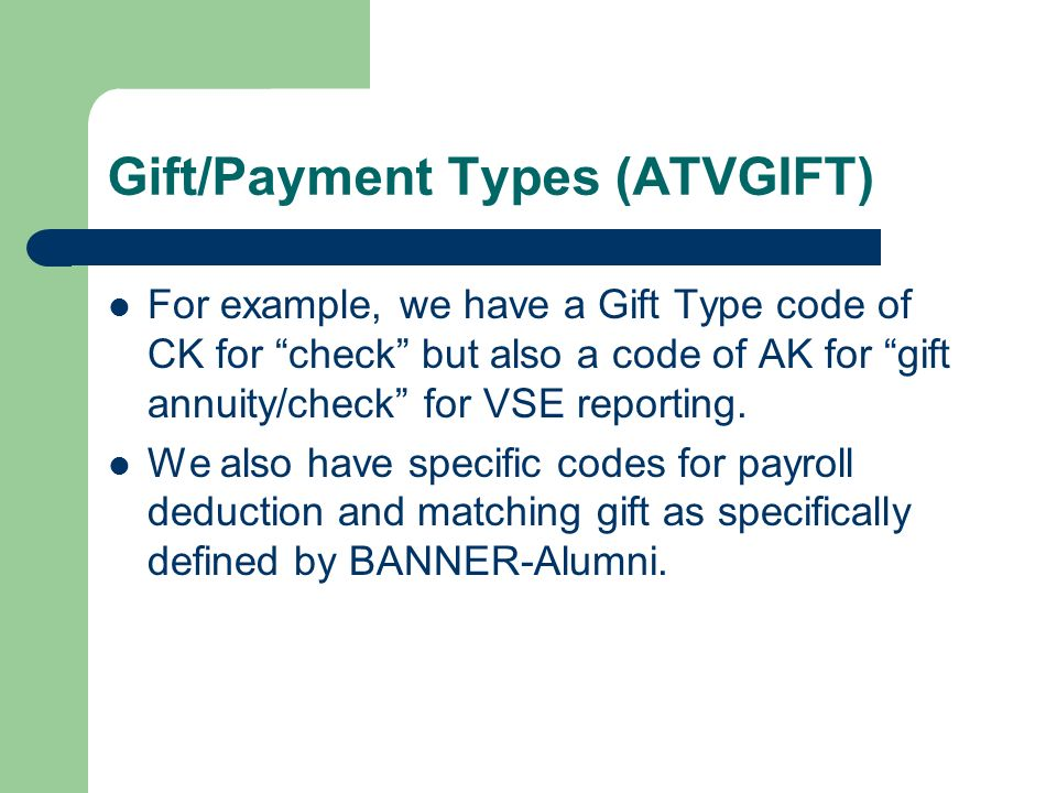 Gift/Payment Types (ATVGIFT) For example, we have a Gift Type code of CK for check but also a code of AK for gift annuity/check for VSE reporting.