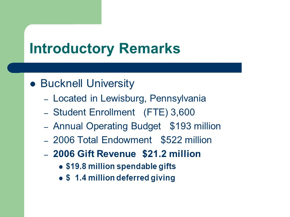 Introductory Remarks Bucknell University – Located in Lewisburg, Pennsylvania – Student Enrollment (FTE) 3,600 – Annual Operating Budget $193 million – 2006 Total Endowment $522 million – 2006 Gift Revenue $21.2 million $19.8 million spendable gifts $ 1.4 million deferred giving