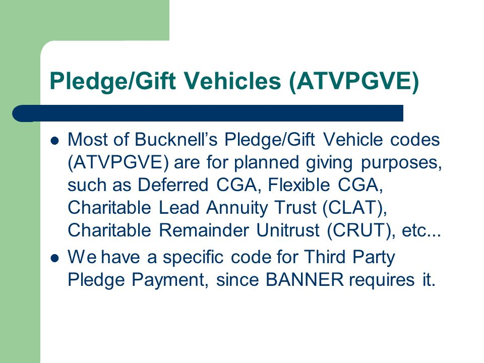 Pledge/Gift Vehicles (ATVPGVE) Most of Bucknells Pledge/Gift Vehicle codes (ATVPGVE) are for planned giving purposes, such as Deferred CGA, Flexible CGA, Charitable Lead Annuity Trust (CLAT), Charitable Remainder Unitrust (CRUT), etc...