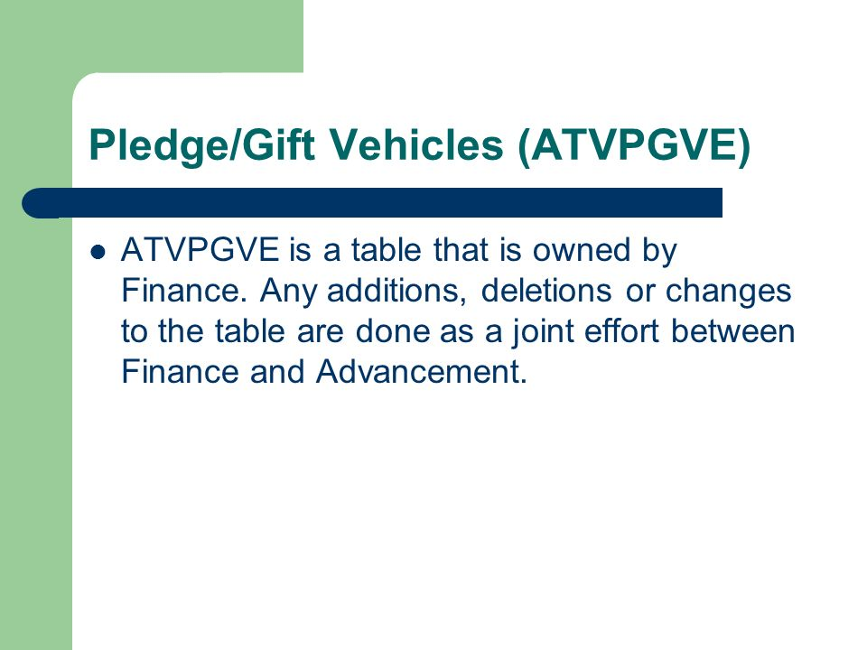 Pledge/Gift Vehicles (ATVPGVE) ATVPGVE is a table that is owned by Finance. Any additions, deletions or changes to the table are done as a joint effor