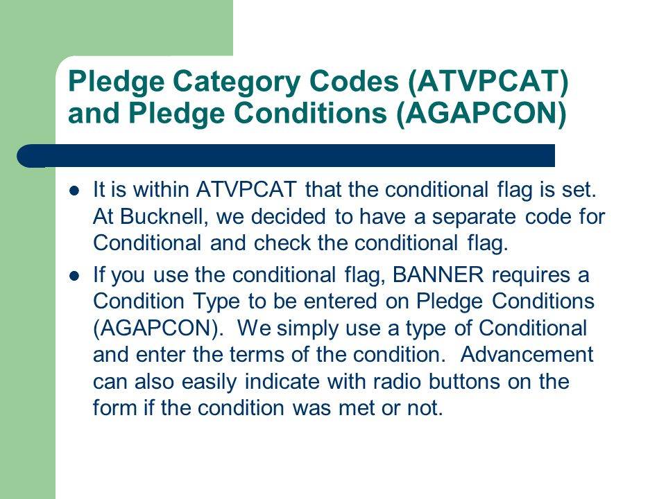 Pledge Category Codes (ATVPCAT) and Pledge Conditions (AGAPCON) It is within ATVPCAT that the conditional flag is set. At Bucknell, we decided to have