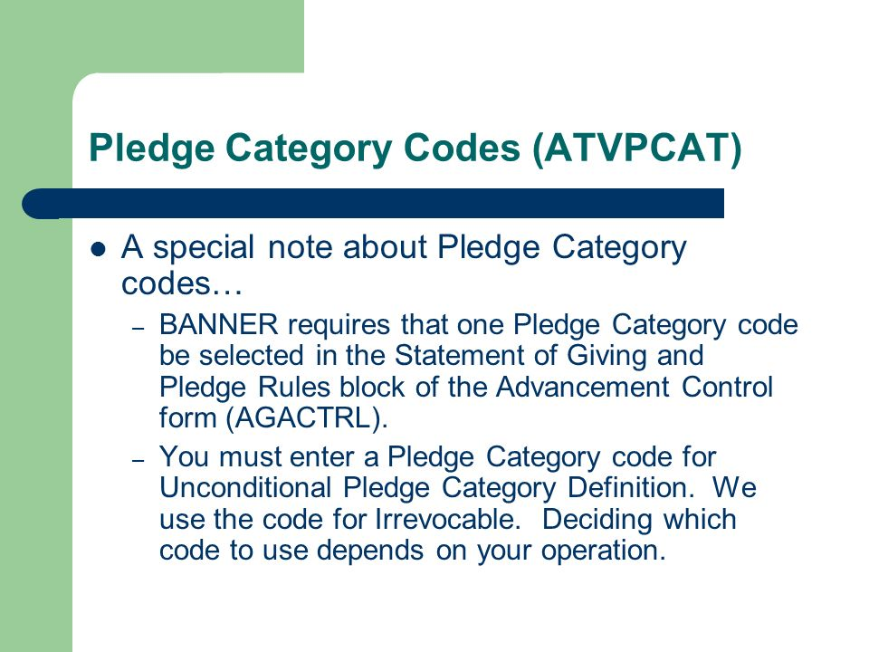 Pledge Category Codes (ATVPCAT) A special note about Pledge Category codes… – BANNER requires that one Pledge Category code be selected in the Stateme