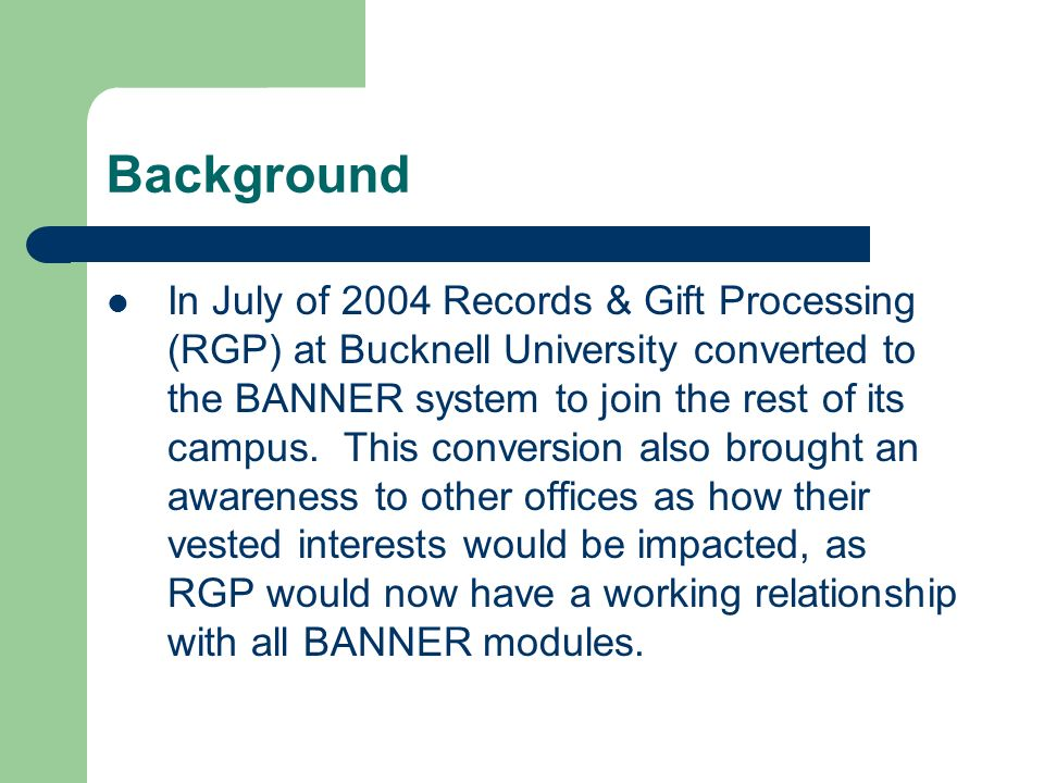 Background In July of 2004 Records & Gift Processing (RGP) at Bucknell University converted to the BANNER system to join the rest of its campus.