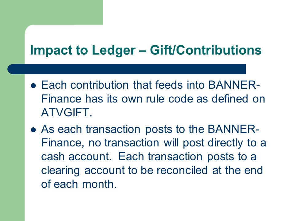 Impact to Ledger – Gift/Contributions Each contribution that feeds into BANNER- Finance has its own rule code as defined on ATVGIFT. As each transacti