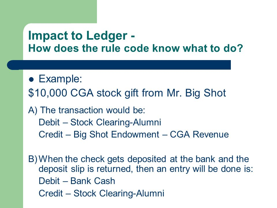 Impact to Ledger - How does the rule code know what to do? Example: $10,000 CGA stock gift from Mr. Big Shot A) The transaction would be: Debit – Stoc