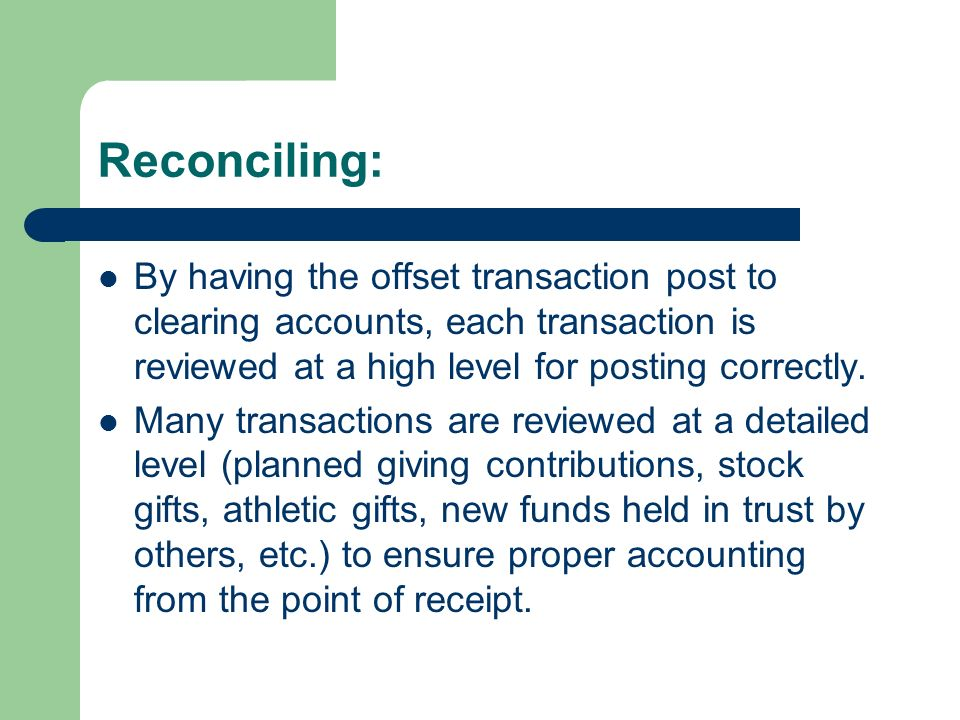 Reconciling: By having the offset transaction post to clearing accounts, each transaction is reviewed at a high level for posting correctly.