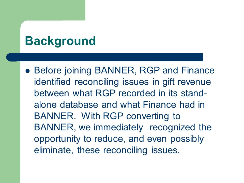 Background Before joining BANNER, RGP and Finance identified reconciling issues in gift revenue between what RGP recorded in its stand- alone database