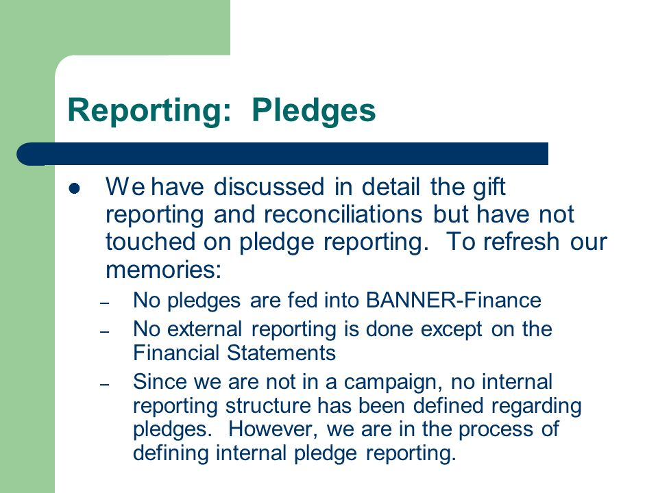 Reporting: Pledges We have discussed in detail the gift reporting and reconciliations but have not touched on pledge reporting. To refresh our memorie