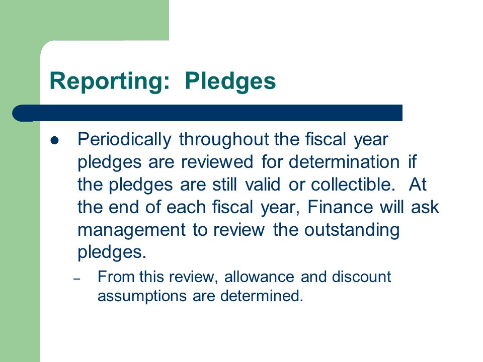 Reporting: Pledges Periodically throughout the fiscal year pledges are reviewed for determination if the pledges are still valid or collectible.