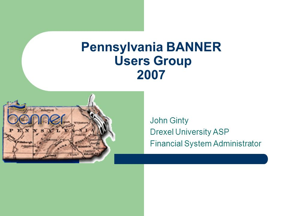 Pennsylvania BANNER Users Group 2007 John Ginty Drexel University ASP Financial System Administrator