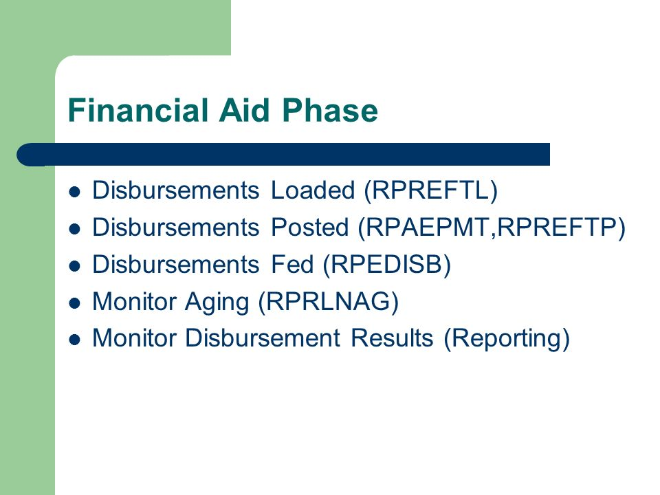 Financial Aid Phase Disbursements Loaded (RPREFTL) Disbursements Posted (RPAEPMT,RPREFTP) Disbursements Fed (RPEDISB) Monitor Aging (RPRLNAG) Monitor Disbursement Results (Reporting)