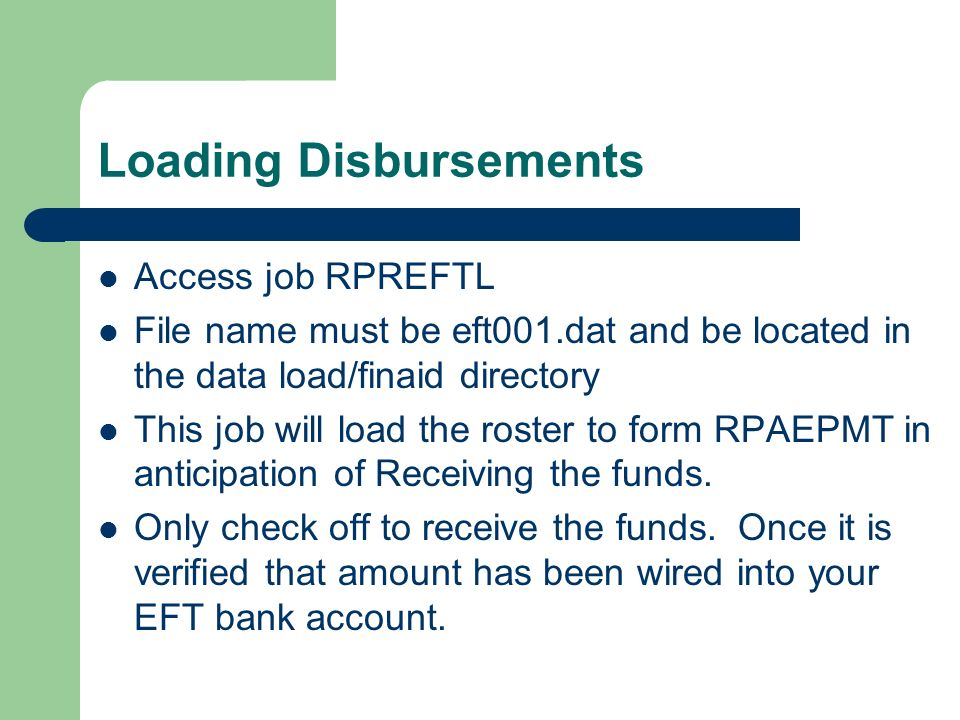 Loading Disbursements Access job RPREFTL File name must be eft001.dat and be located in the data load/finaid directory This job will load the roster t