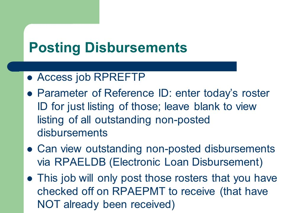 Posting Disbursements Access job RPREFTP Parameter of Reference ID: enter todays roster ID for just listing of those; leave blank to view listing of all outstanding non-posted disbursements Can view outstanding non-posted disbursements via RPAELDB (Electronic Loan Disbursement) This job will only post those rosters that you have checked off on RPAEPMT to receive (that have NOT already been received)