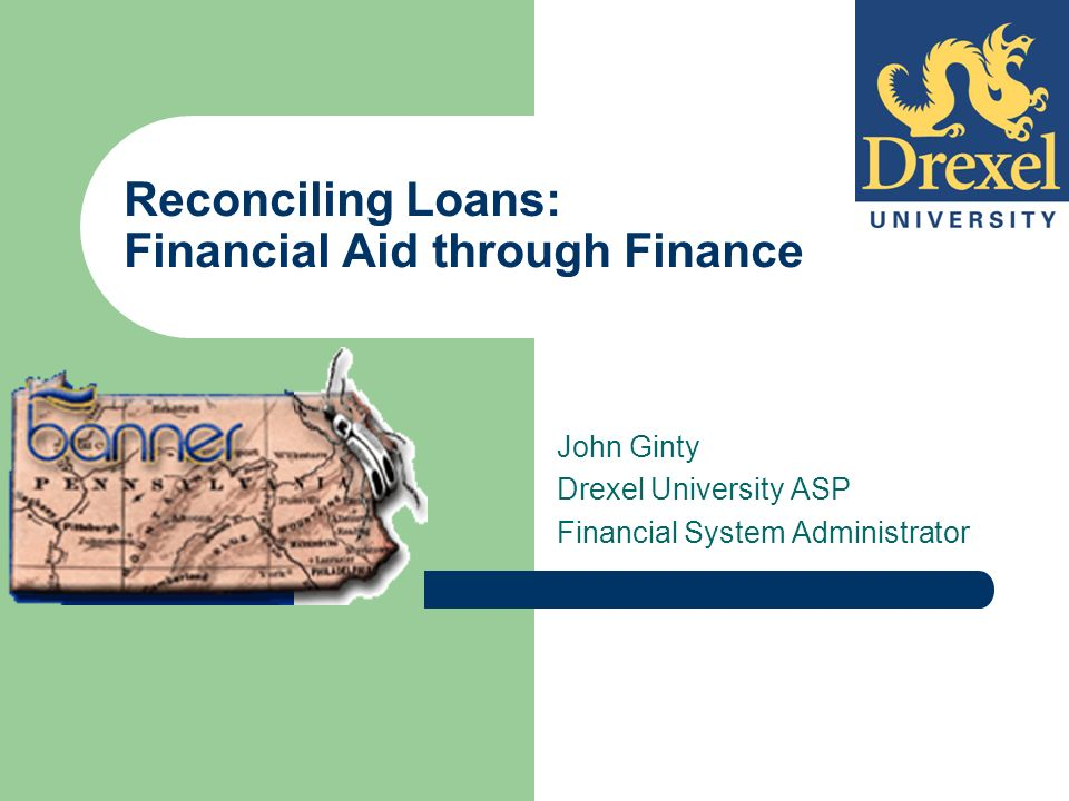 Reconciling Loans: Financial Aid through Finance John Ginty Drexel University ASP Financial System Administrator
