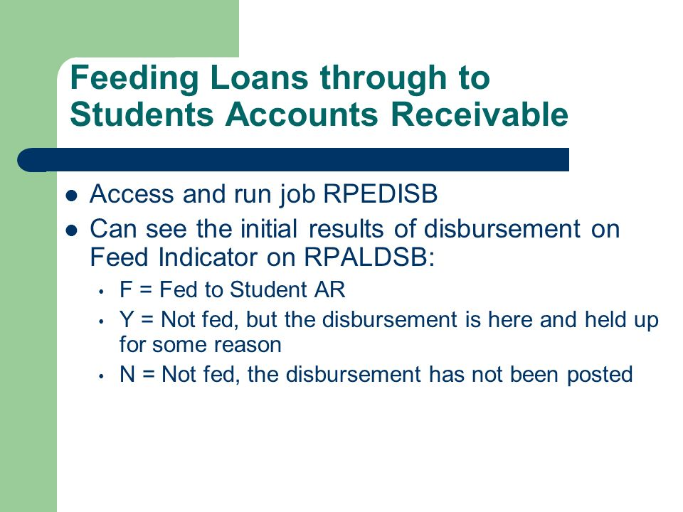Feeding Loans through to Students Accounts Receivable Access and run job RPEDISB Can see the initial results of disbursement on Feed Indicator on RPAL