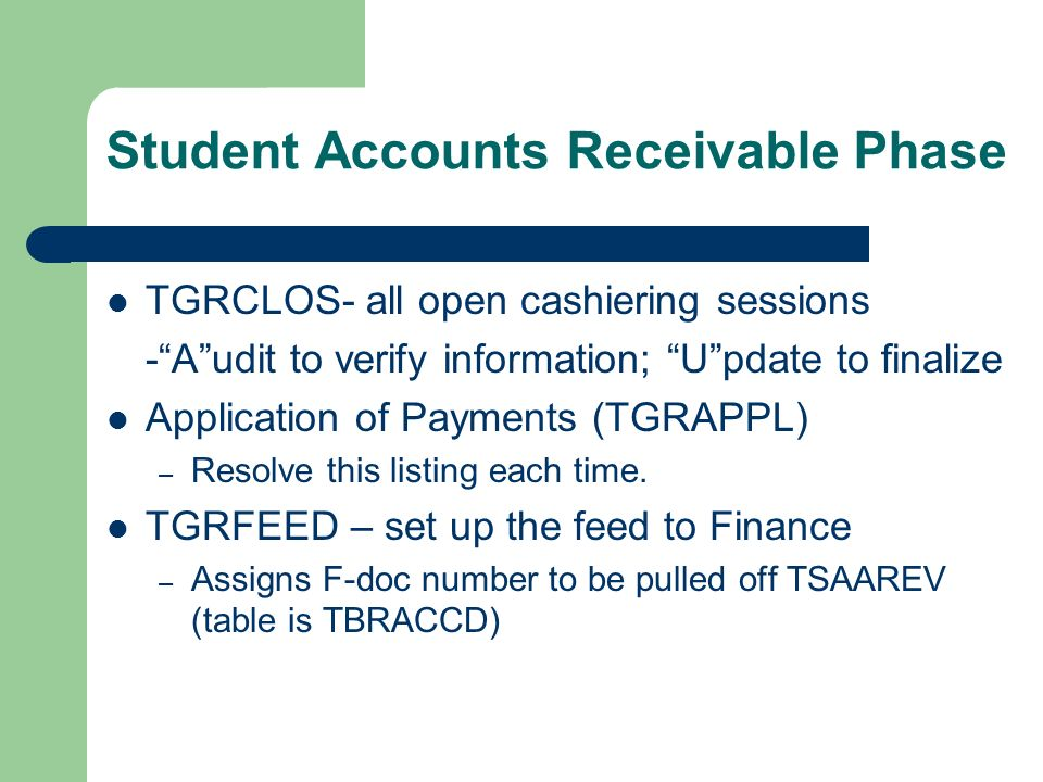 Student Accounts Receivable Phase TGRCLOS- all open cashiering sessions -Audit to verify information; Update to finalize Application of Payments (TGRAPPL) – Resolve this listing each time.