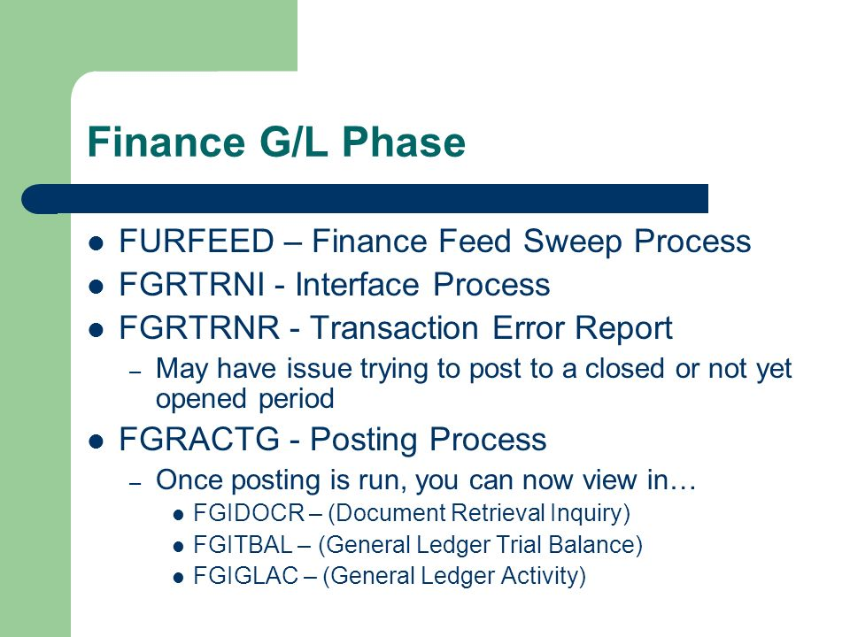 Finance G/L Phase FURFEED – Finance Feed Sweep Process FGRTRNI - Interface Process FGRTRNR - Transaction Error Report – May have issue trying to post to a closed or not yet opened period FGRACTG - Posting Process – Once posting is run, you can now view in… FGIDOCR – (Document Retrieval Inquiry) FGITBAL – (General Ledger Trial Balance) FGIGLAC – (General Ledger Activity)