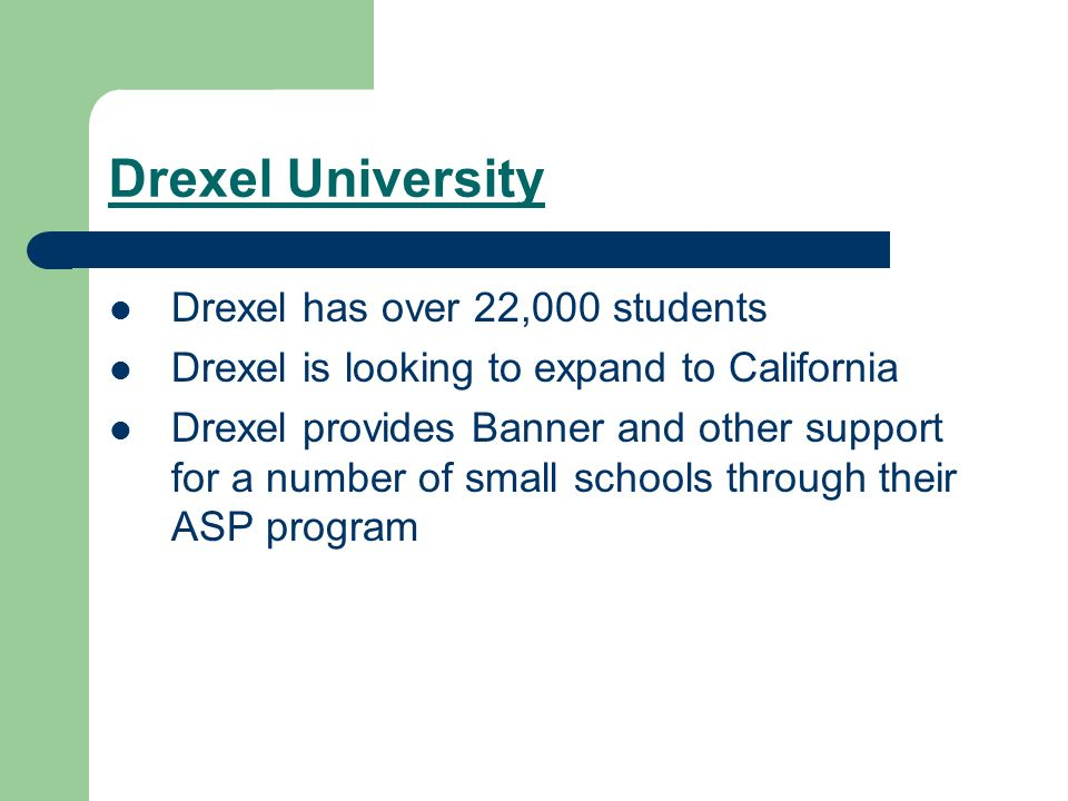 Drexel University Drexel has over 22,000 students Drexel is looking to expand to California Drexel provides Banner and other support for a number of s