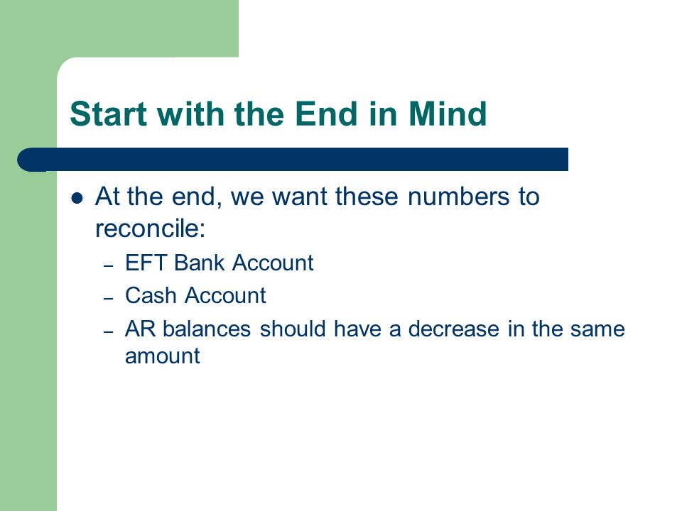 Start with the End in Mind At the end, we want these numbers to reconcile: – EFT Bank Account – Cash Account – AR balances should have a decrease in the same amount