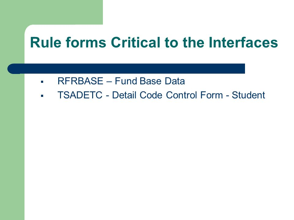 Rule forms Critical to the Interfaces RFRBASE – Fund Base Data TSADETC - Detail Code Control Form - Student