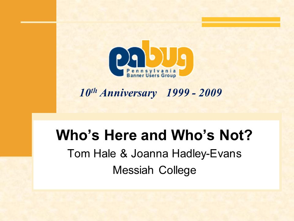 10 th Anniversary 1999 - 2009 Whos Here and Whos Not? Tom Hale & Joanna Hadley-Evans Messiah College