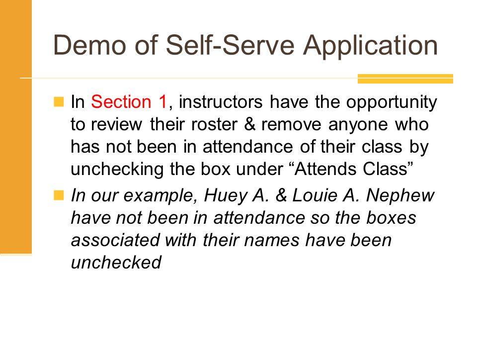 Demo of Self-Serve Application In Section 1, instructors have the opportunity to review their roster & remove anyone who has not been in attendance of their class by unchecking the box under Attends Class In our example, Huey A.